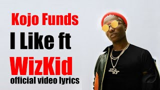 Kojo Funds ft  WizKid –  I Like  Official Video LYRICS